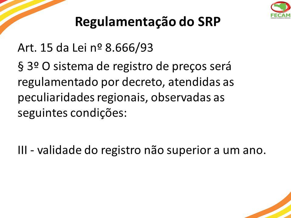 Regulamentação do SRP Art. 15 da Lei nº 8.666/93 § 3º O sistema de registro de preços será regulamentado por decreto, atendidas as peculiaridades regi