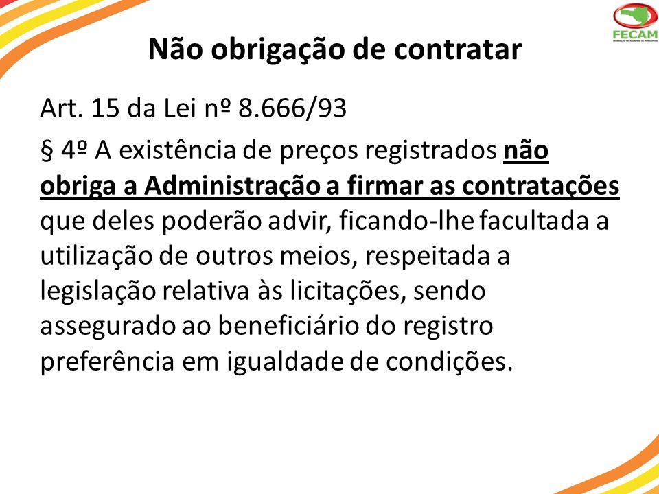 Não obrigação de contratar Art. 15 da Lei nº 8.666/93 § 4º A existência de preços registrados não obriga a Administração a firmar as contratações que