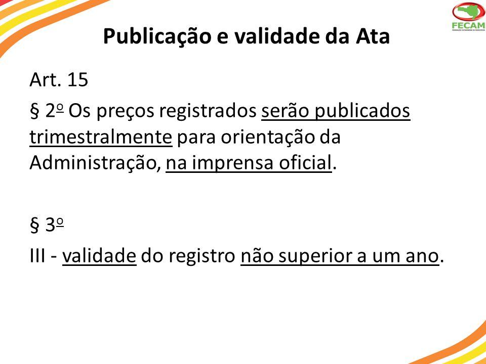 Publicação e validade da Ata Art. 15 § 2 o Os preços registrados serão publicados trimestralmente para orientação da Administração, na imprensa oficia