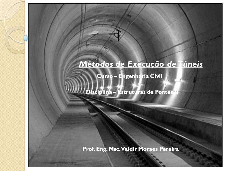 Métodos de Execução de Túneis Curso – Engenharia Civil Disciplina – Estruturas de Pontes II Prof. Eng. Msc. Valdir Moraes Pereira