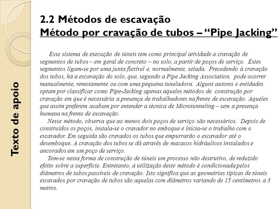 2.2 Métodos de escavação Método por cravação de tubos – Pipe Jacking Esse sistema de execução de túneis tem como principal atividade a cravação de segmentos de tubos – em geral de concreto – no solo, a partir de poços de serviço.