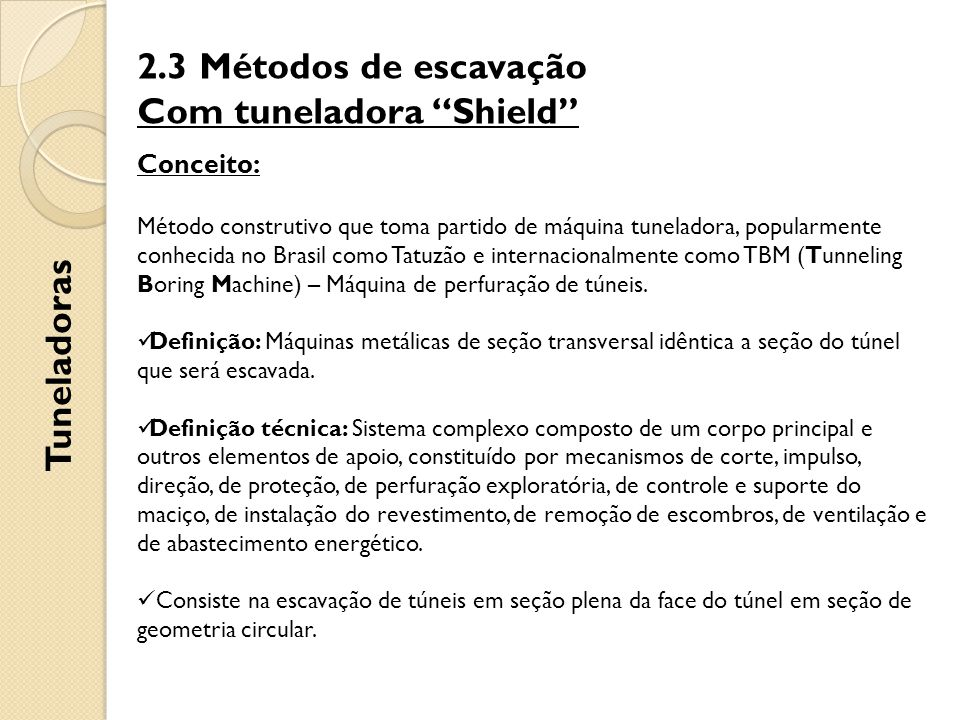 2.3 Métodos de escavação Com tuneladora Shield Tuneladoras Conceito: Método construtivo que toma partido de máquina tuneladora, popularmente conhecida no Brasil como Tatuzão e internacionalmente como TBM (Tunneling Boring Machine) – Máquina de perfuração de túneis.