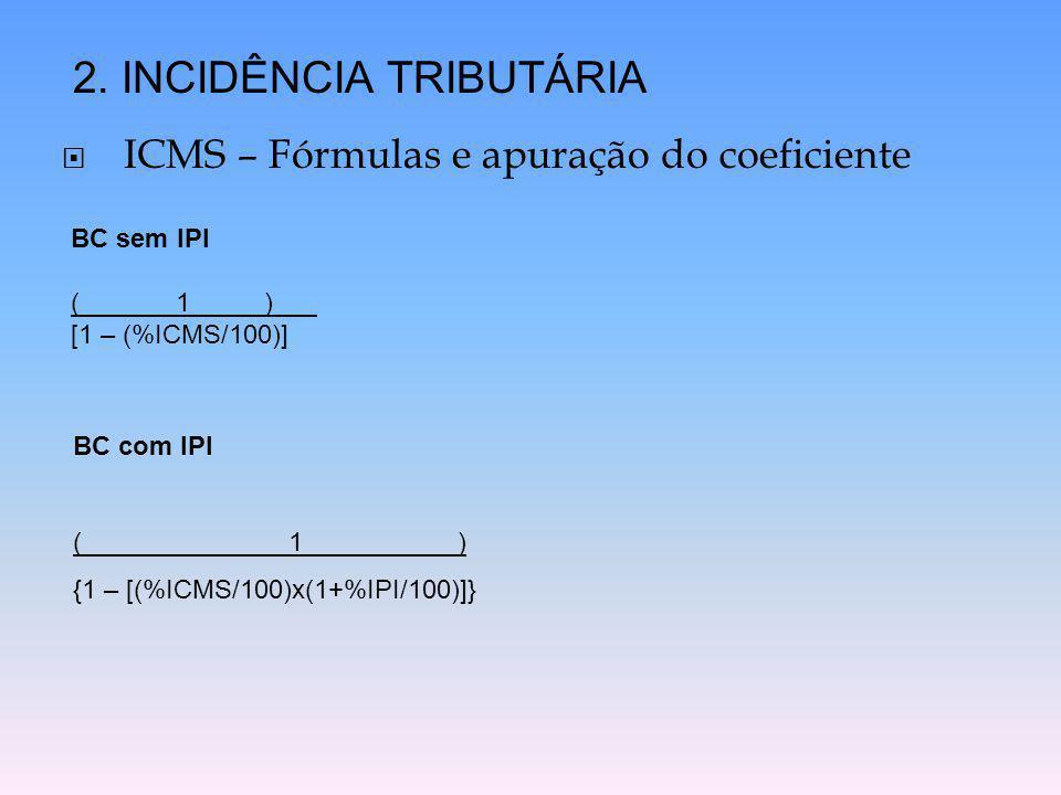  ICMS – Fórmulas e apuração do coeficiente 2. INCIDÊNCIA TRIBUTÁRIA BC sem IPI ( 1 ) [1 – (%ICMS/100)] BC com IPI ( 1 ) {1 – [(%ICMS/100)x(1+%IPI/100