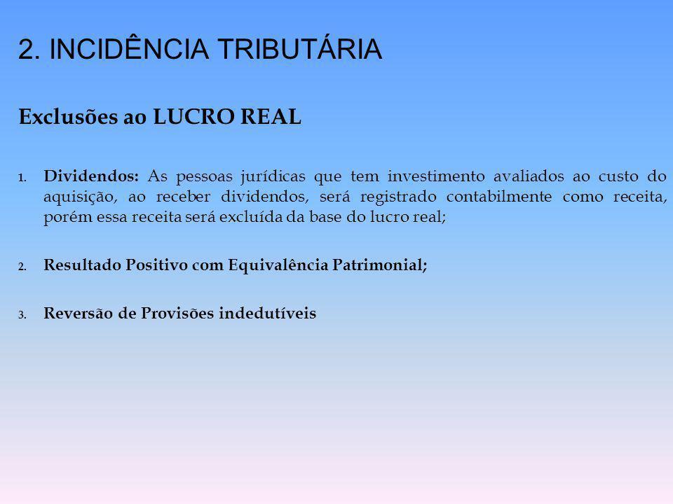 2. INCIDÊNCIA TRIBUTÁRIA Exclusões ao LUCRO REAL 1. Dividendos: As pessoas jurídicas que tem investimento avaliados ao custo do aquisição, ao receber