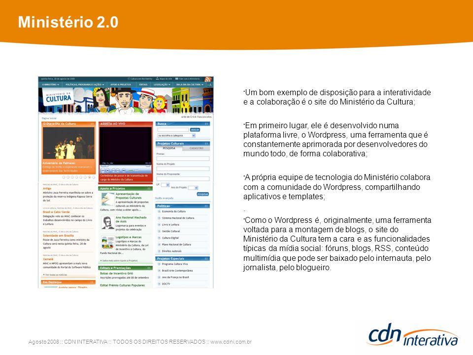 Agosto 2008 :: CDN INTERATIVA :: TODOS OS DIREITOS RESERVADOS :: www.cdni.com.br Ministério 2.0 Um bom exemplo de disposição para a interatividade e a colaboração é o site do Ministério da Cultura; Em primeiro lugar, ele é desenvolvido numa plataforma livre, o Wordpress, uma ferramenta que é constantemente aprimorada por desenvolvedores do mundo todo, de forma colaborativa; A própria equipe de tecnologia do Ministério colabora com a comunidade do Wordpress, compartilhando aplicativos e templates;.