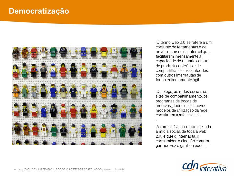 Agosto 2008 :: CDN INTERATIVA :: TODOS OS DIREITOS RESERVADOS :: www.cdni.com.br Democratização O termo web 2.0 se refere a um conjunto de ferramentas e de novos recursos da internet que facilitaram imensamente a capacidade do usuário comum de produzir conteúdo e de compartilhar esses conteúdos com outros internautas de forma extremamente ágil.