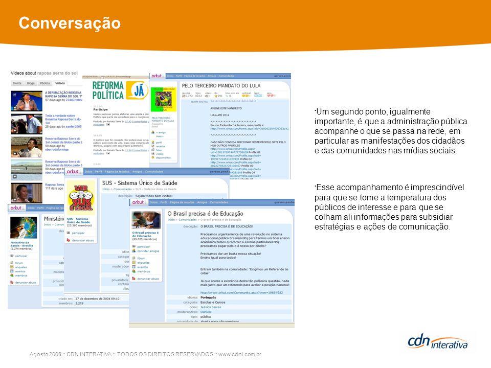 Agosto 2008 :: CDN INTERATIVA :: TODOS OS DIREITOS RESERVADOS :: www.cdni.com.br Conversação Um segundo ponto, igualmente importante, é que a administração pública acompanhe o que se passa na rede, em particular as manifestações dos cidadãos e das comunidades nas mídias sociais.