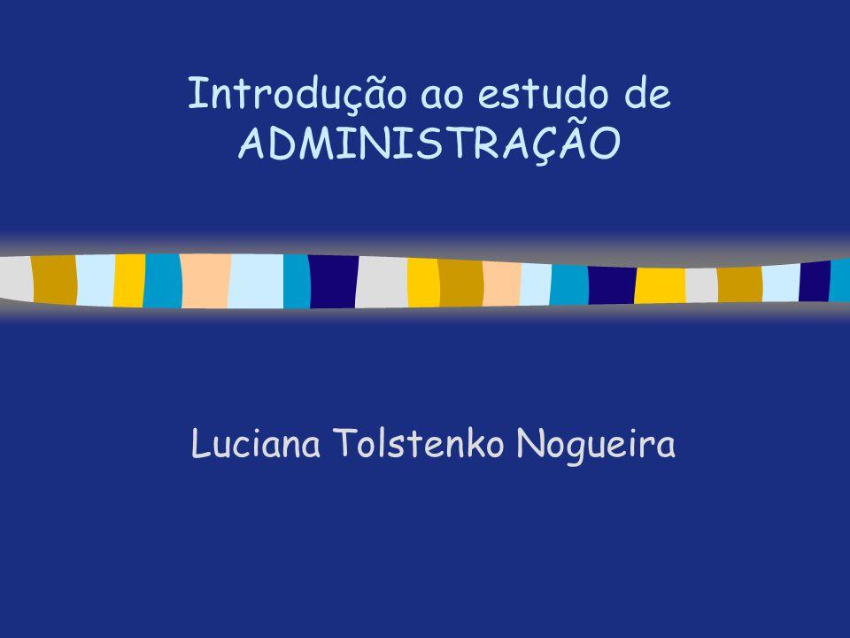 Introdução ao estudo de ADMINISTRAÇÃO Luciana Tolstenko Nogueira