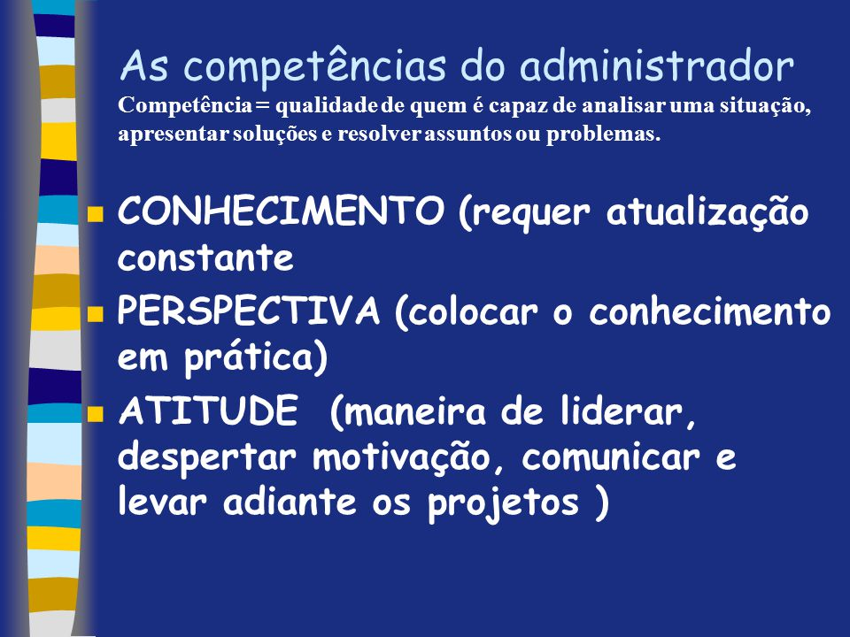 As competências do administrador Competência = qualidade de quem é capaz de analisar uma situação, apresentar soluções e resolver assuntos ou problema