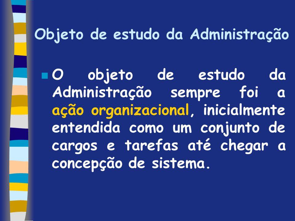 Objeto de estudo da Administração n O objeto de estudo da Administração sempre foi a ação organizacional, inicialmente entendida como um conjunto de c
