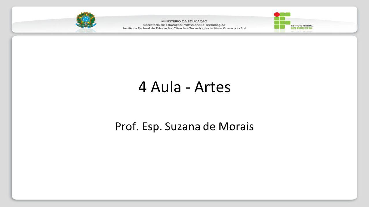 4 Aula - Artes Prof. Esp. Suzana de Morais