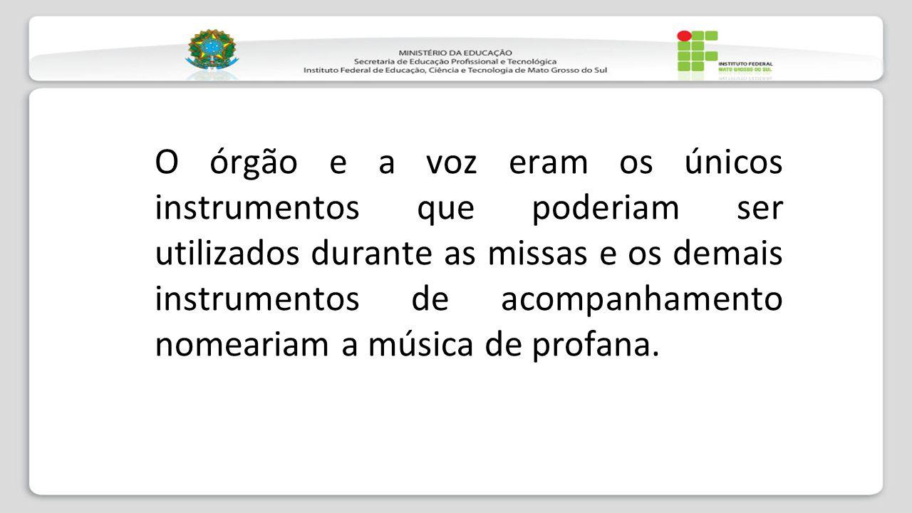 O órgão e a voz eram os únicos instrumentos que poderiam ser utilizados durante as missas e os demais instrumentos de acompanhamento nomeariam a músic