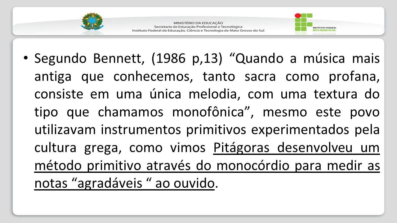 """Segundo Bennett, (1986 p,13) """"Quando a música mais antiga que conhecemos, tanto sacra como profana, consiste em uma única melodia, com uma textura do"""