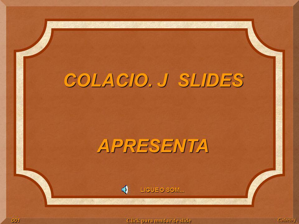 COLACIO. J SLIDES APRESENTA LIGUE O SOM... Colacio.j001 Click para mudar de slide