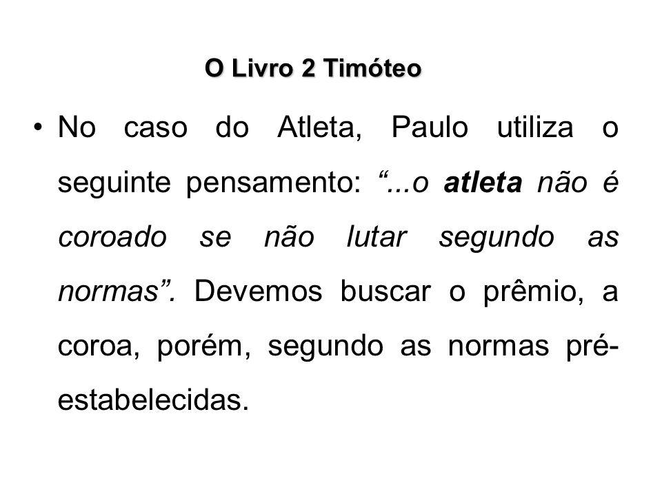 """O Livro 2 Timóteo No caso do Atleta, Paulo utiliza o seguinte pensamento: """"...o atleta não é coroado se não lutar segundo as normas"""". Devemos buscar o"""