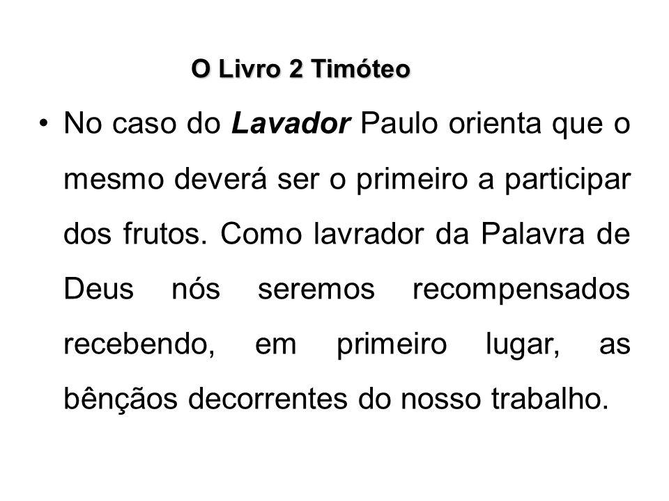O Livro 2 Timóteo No caso do Lavador Paulo orienta que o mesmo deverá ser o primeiro a participar dos frutos. Como lavrador da Palavra de Deus nós ser