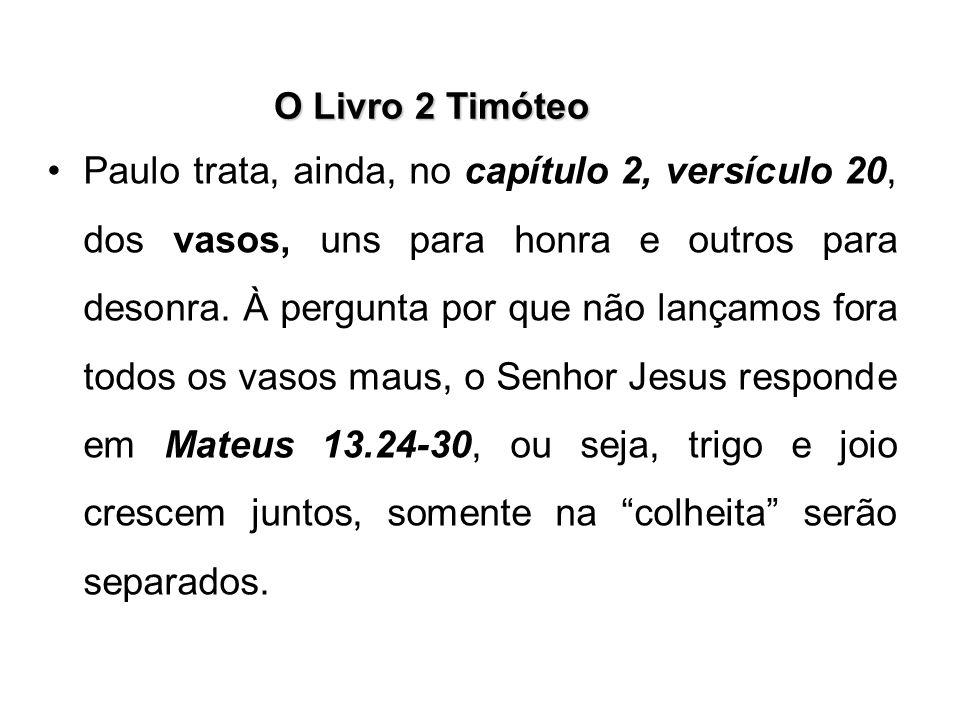 O Livro 2 Timóteo Paulo trata, ainda, no capítulo 2, versículo 20, dos vasos, uns para honra e outros para desonra. À pergunta por que não lançamos fo