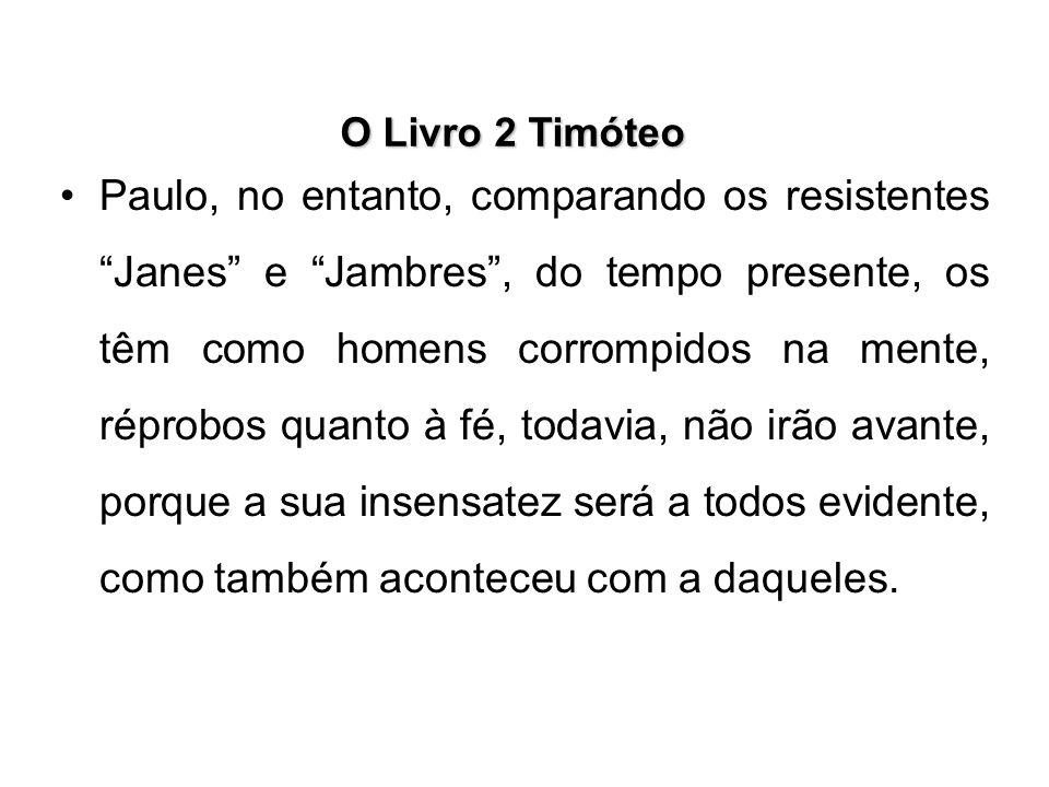 """O Livro 2 Timóteo Paulo, no entanto, comparando os resistentes """"Janes"""" e """"Jambres"""", do tempo presente, os têm como homens corrompidos na mente, réprob"""