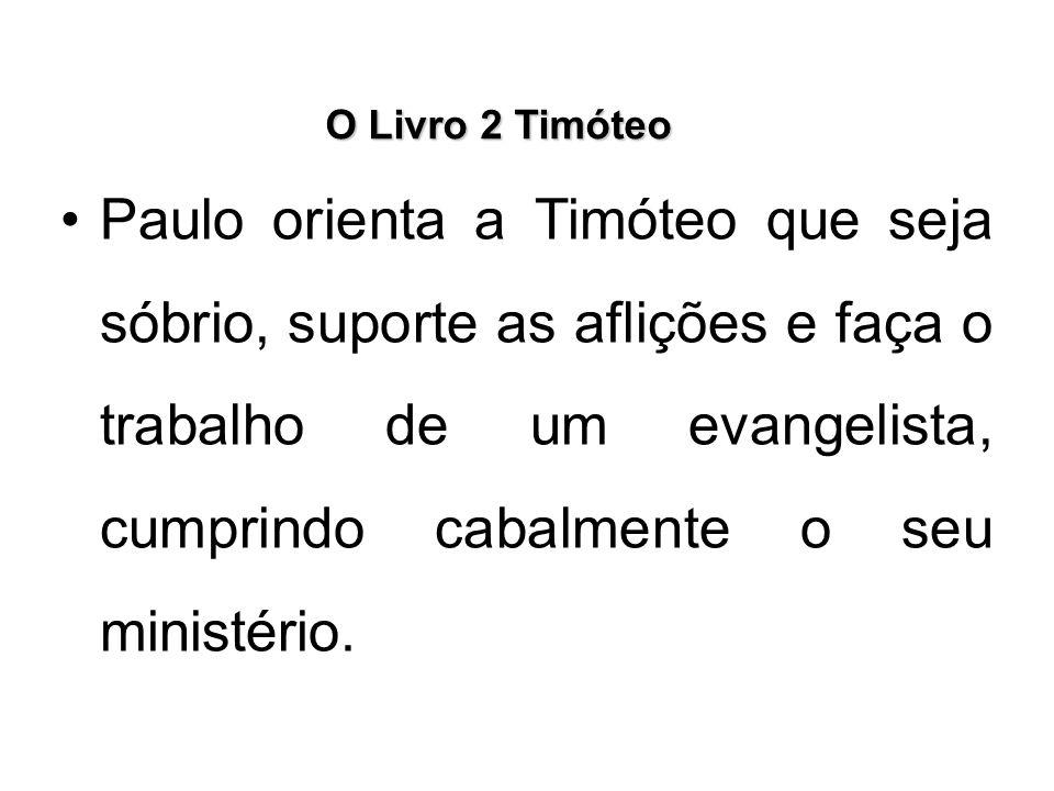 O Livro 2 Timóteo Paulo orienta a Timóteo que seja sóbrio, suporte as aflições e faça o trabalho de um evangelista, cumprindo cabalmente o seu ministé