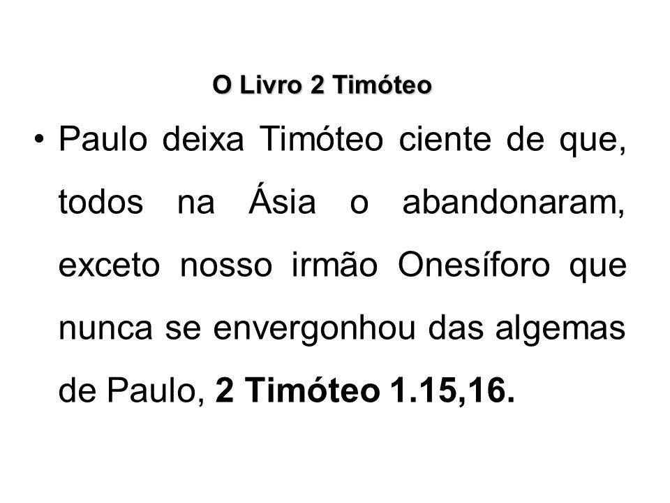 O Livro 2 Timóteo Paulo deixa Timóteo ciente de que, todos na Ásia o abandonaram, exceto nosso irmão Onesíforo que nunca se envergonhou das algemas de