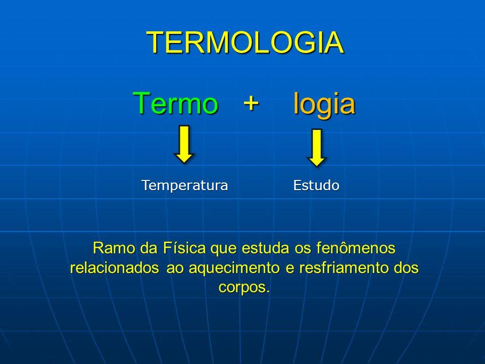 TERMOLOGIA Ramo da Física que estuda os fenômenos relacionados ao aquecimento e resfriamento dos corpos. Termo + logia TemperaturaEstudo
