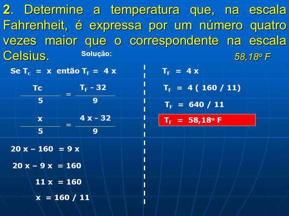 2. 2. Determine a temperatura que, na escala Fahrenheit, é expressa por um número quatro vezes maior que o correspondente na escala Celsius. 58,18 o 5