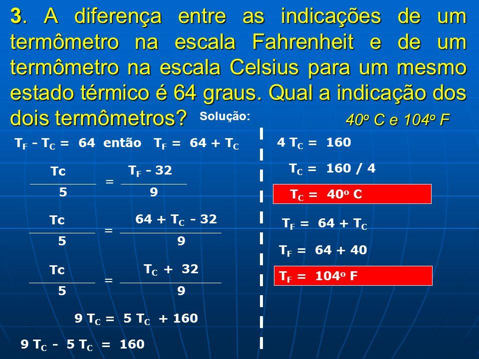 3. 3. A diferença entre as indicações de um termômetro na escala Fahrenheit e de um termômetro na escala Celsius para um mesmo estado térmico é 64 gra