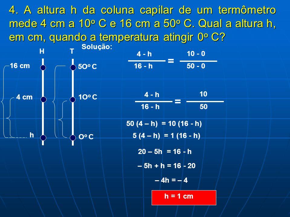 4. A altura h da coluna capilar de um termômetro mede 4 cm a 10 o 10 o C e 16 cm a 50 o 50 o C. Qual a altura h, em cm, quando a temperatura atingir 0