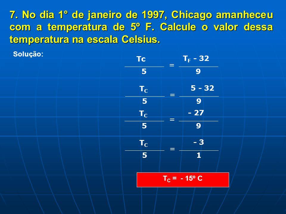 7. No dia 1° de janeiro de 1997, Chicago amanheceu com a temperatura de 5º F. Calcule o valor dessa temperatura na escala Celsius. T C = - 15º C Soluç