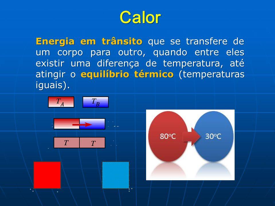 Calor Energia em trânsito que se transfere de um corpo para outro, quando entre eles existir uma diferença de temperatura, até atingir o equilíbrio térmico (temperaturas iguais).