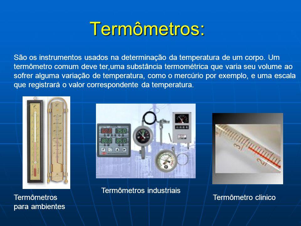 Termômetros: São os instrumentos usados na determinação da temperatura de um corpo. Um termômetro comum deve ter,uma substância termométrica que varia