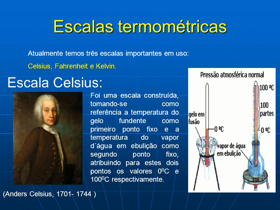 Escalas termométricas Atualmente temos três escalas importantes em uso: Celsius, Fahrenheit e Kelvin. Escala Celsius: (Anders Celsius, 1701- 1744 ) Fo