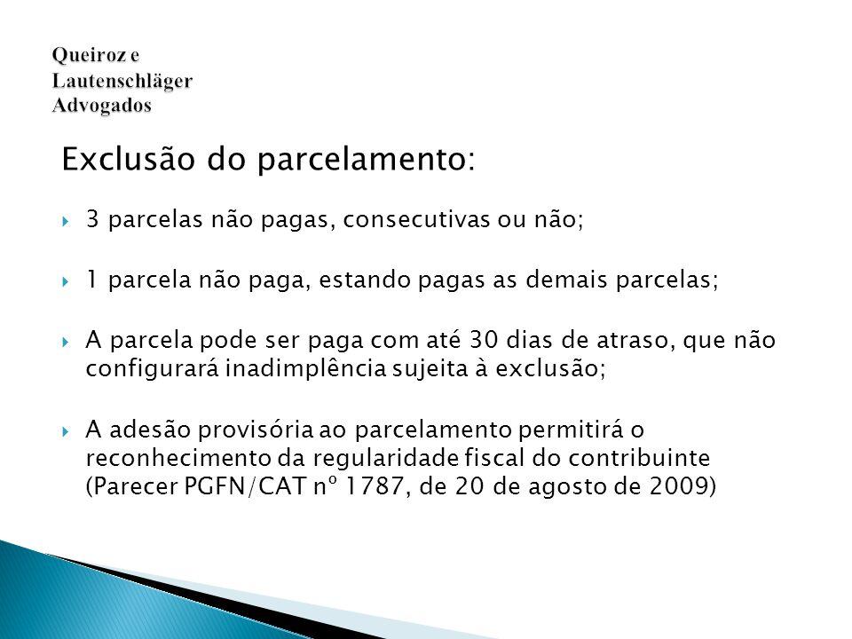 Exclusão do parcelamento:  3 parcelas não pagas, consecutivas ou não;  1 parcela não paga, estando pagas as demais parcelas;  A parcela pode ser paga com até 30 dias de atraso, que não configurará inadimplência sujeita à exclusão;  A adesão provisória ao parcelamento permitirá o reconhecimento da regularidade fiscal do contribuinte (Parecer PGFN/CAT nº 1787, de 20 de agosto de 2009) Queiroz e Lautenschläger Advogados