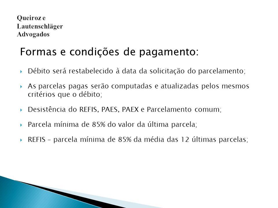 Formas e condições de pagamento:  Débito será restabelecido à data da solicitação do parcelamento;  As parcelas pagas serão computadas e atualizadas pelos mesmos critérios que o débito;  Desistência do REFIS, PAES, PAEX e Parcelamento comum;  Parcela mínima de 85% do valor da última parcela;  REFIS – parcela mínima de 85% da média das 12 últimas parcelas; Queiroz e Lautenschläger Advogados
