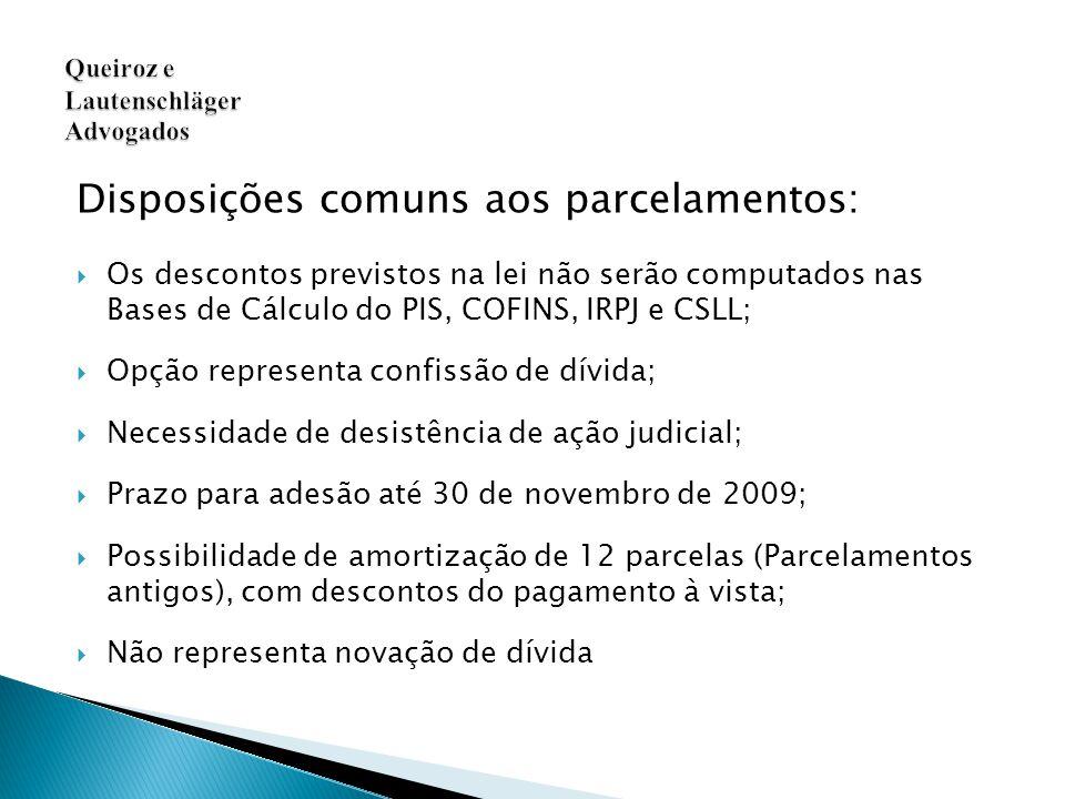 Disposições comuns aos parcelamentos:  Os descontos previstos na lei não serão computados nas Bases de Cálculo do PIS, COFINS, IRPJ e CSLL;  Opção representa confissão de dívida;  Necessidade de desistência de ação judicial;  Prazo para adesão até 30 de novembro de 2009;  Possibilidade de amortização de 12 parcelas (Parcelamentos antigos), com descontos do pagamento à vista;  Não representa novação de dívida Queiroz e Lautenschläger Advogados