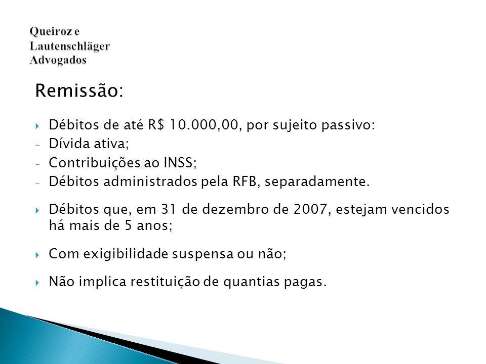 Remissão:  Débitos de até R$ 10.000,00, por sujeito passivo: - Dívida ativa; - Contribuições ao INSS; - Débitos administrados pela RFB, separadamente.