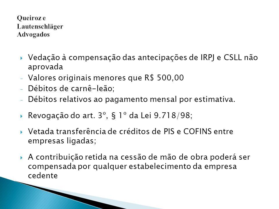  Vedação à compensação das antecipações de IRPJ e CSLL não aprovada - Valores originais menores que R$ 500,00 - Débitos de carnê-leão; - Débitos relativos ao pagamento mensal por estimativa.