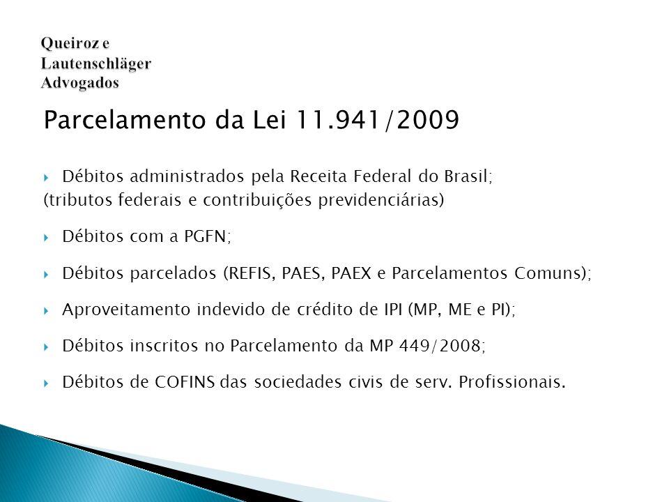 Parcelamento da Lei 11.941/2009  Débitos administrados pela Receita Federal do Brasil; (tributos federais e contribuições previdenciárias)  Débitos com a PGFN;  Débitos parcelados (REFIS, PAES, PAEX e Parcelamentos Comuns);  Aproveitamento indevido de crédito de IPI (MP, ME e PI);  Débitos inscritos no Parcelamento da MP 449/2008;  Débitos de COFINS das sociedades civis de serv.