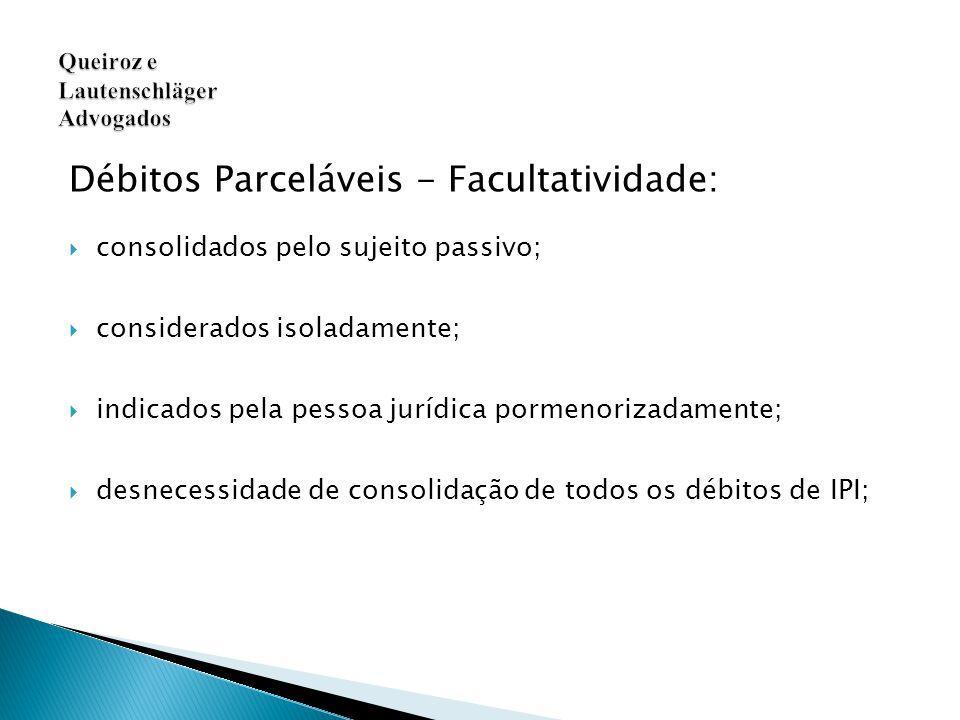 Débitos Parceláveis - Facultatividade:  consolidados pelo sujeito passivo;  considerados isoladamente;  indicados pela pessoa jurídica pormenorizadamente;  desnecessidade de consolidação de todos os débitos de IPI;