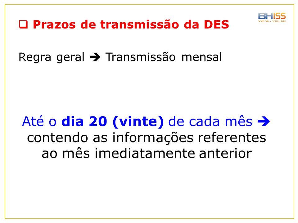  Prazos de transmissão da DES Até o dia 20 (vinte) de cada mês  contendo as informações referentes ao mês imediatamente anterior Regra geral  Trans