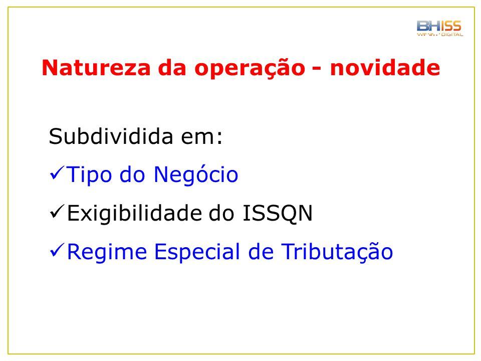 Natureza da operação - novidade Subdividida em: Tipo do Negócio Exigibilidade do ISSQN Regime Especial de Tributação