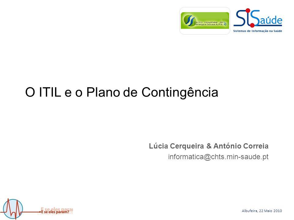 Albufeira, 22 Maio 2010 O ITIL e o Plano de Contingência Lúcia Cerqueira & António Correia informatica@chts.min-saude.pt
