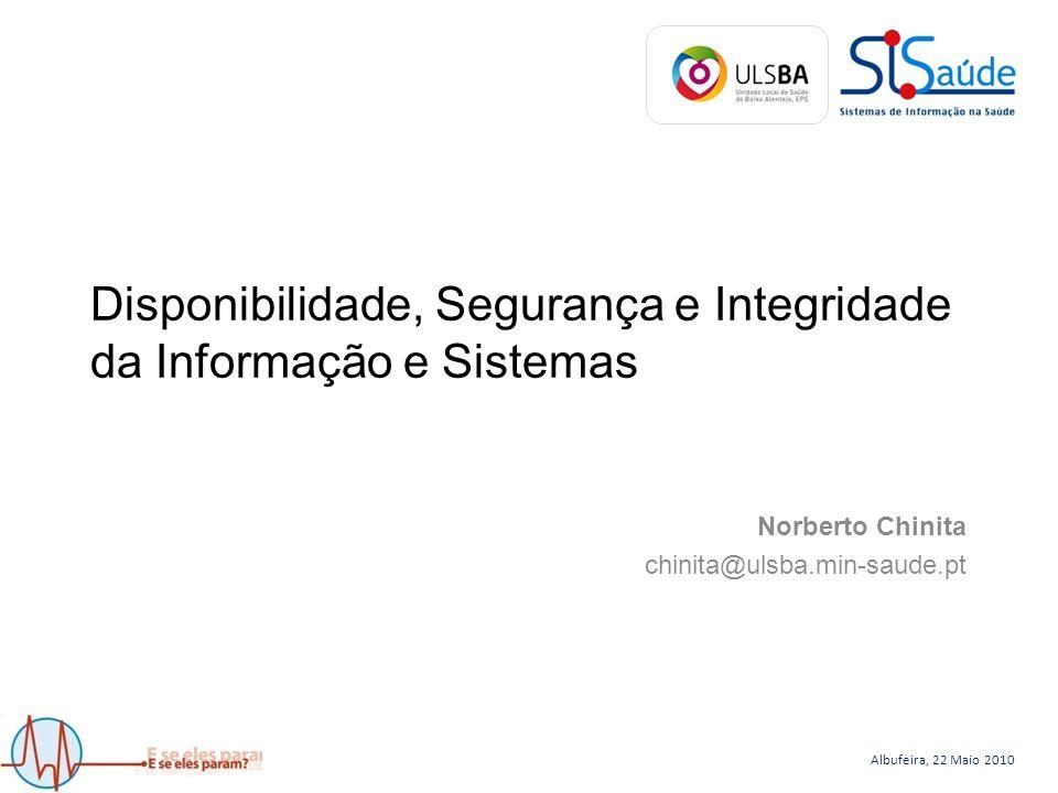 Albufeira, 22 Maio 2010 Disponibilidade, Segurança e Integridade da Informação e Sistemas Norberto Chinita chinita@ulsba.min-saude.pt