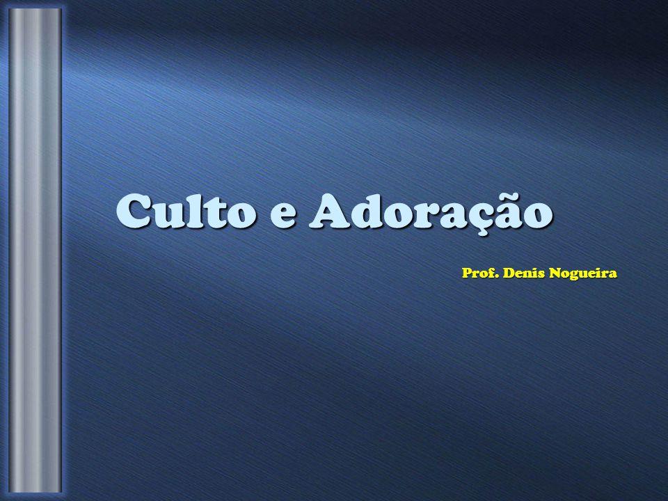 Culto e Adoração Prof. Denis Nogueira