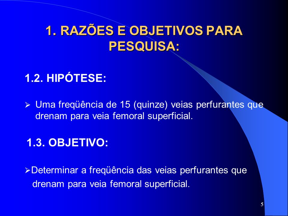 5 1. RAZÕES E OBJETIVOS PARA PESQUISA: 1.2. HIPÓTESE:  Uma freqüência de 15 (quinze) veias perfurantes que drenam para veia femoral superficial. 1.3.