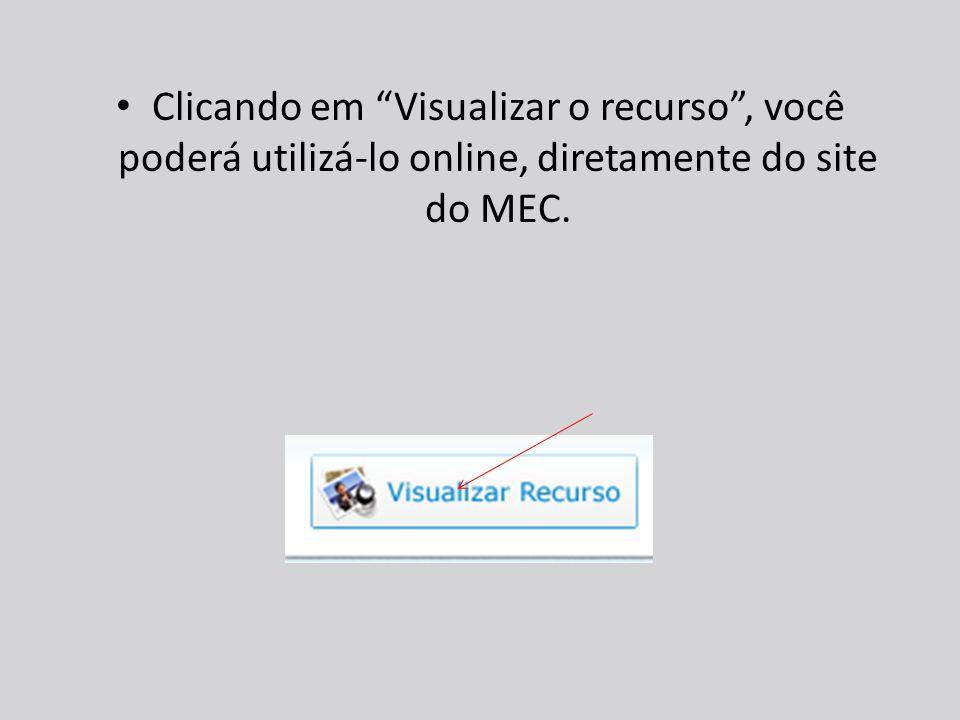 Clicando em Visualizar o recurso , você poderá utilizá-lo online, diretamente do site do MEC.