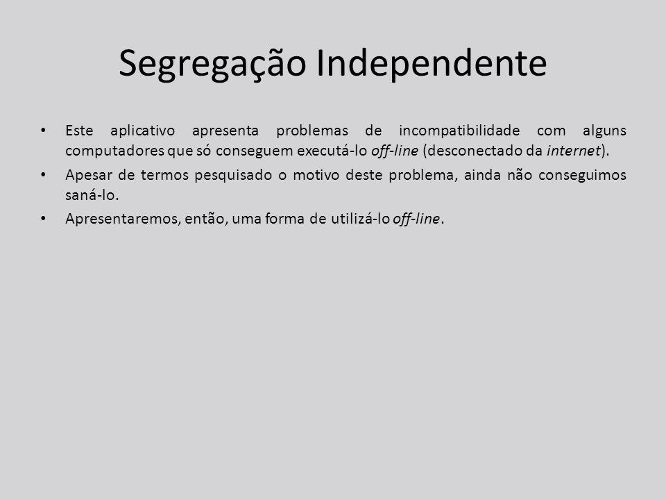 Segregação Independente Este aplicativo apresenta problemas de incompatibilidade com alguns computadores que só conseguem executá-lo off-line (desconectado da internet).