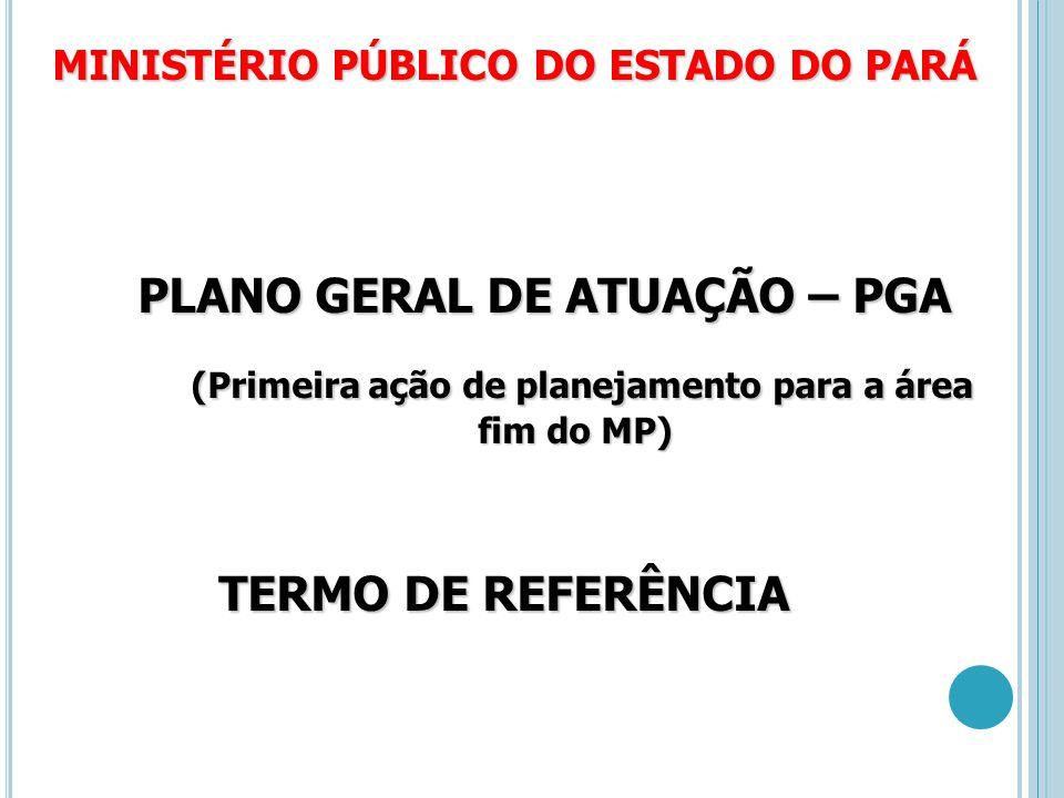 MINISTÉRIO PÚBLICO DO ESTADO DO PARÁ PLANO GERAL DE ATUAÇÃO – PGA PLANO GERAL DE ATUAÇÃO – PGA (Primeira ação de planejamento para a área fim do MP) (