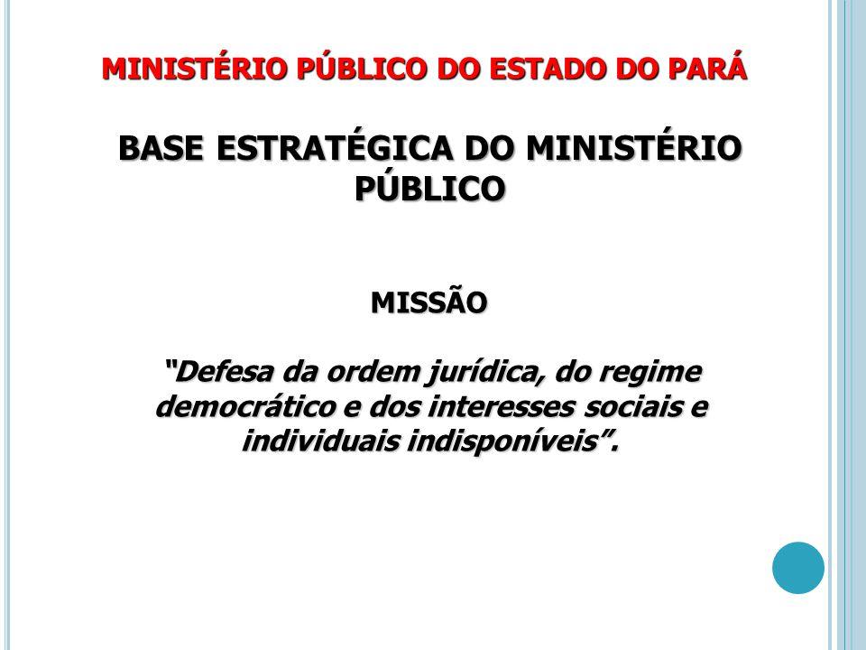 """MINISTÉRIO PÚBLICO DO ESTADO DO PARÁ BASE ESTRATÉGICA DO MINISTÉRIO PÚBLICO MISSÃO """"Defesa da ordem jurídica, do regime democrático e dos interesses s"""