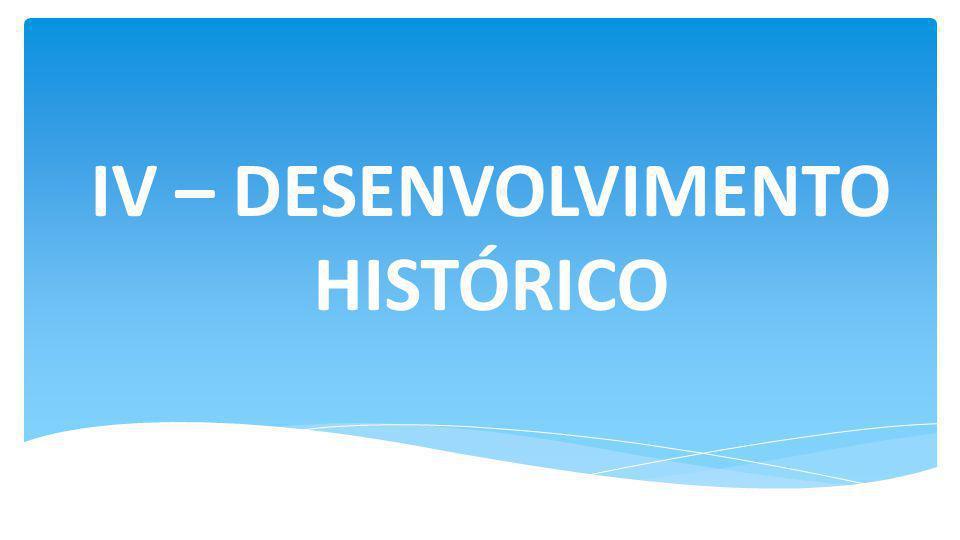 IV – DESENVOLVIMENTO HISTÓRICO
